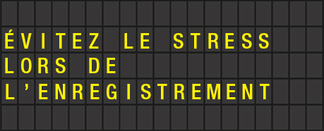 ÉVITEZ LE STRESS D'ENREGISTREMENT